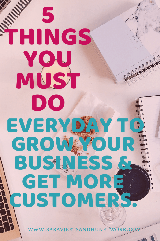 5 Things You Must Do Everyday To grow Your Business & Get More Customers